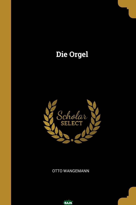 Die Orgel, Otto Wangemann, 9780341621515  - купить со скидкой