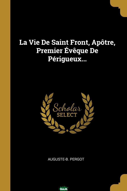La Vie De Saint Front, Apotre, Premier Eveque De Perigueux...