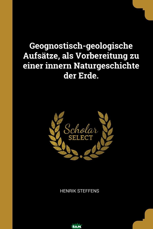 Купить Geognostisch-geologische Aufsatze, als Vorbereitung zu einer innern Naturgeschichte der Erde., Henrik Steffens, 9780341168591