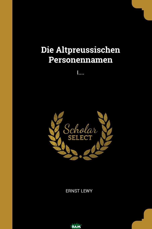 Купить Die Altpreussischen Personennamen. I...., Ernst Lewy, 9780341416746