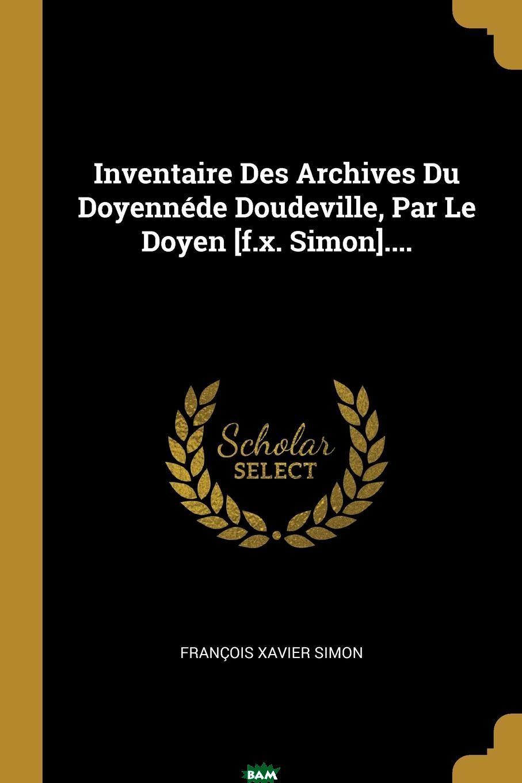 Купить Inventaire Des Archives Du Doyennede Doudeville, Par Le Doyen .f.x. Simon....., Francois Xavier Simon, 9780341477846