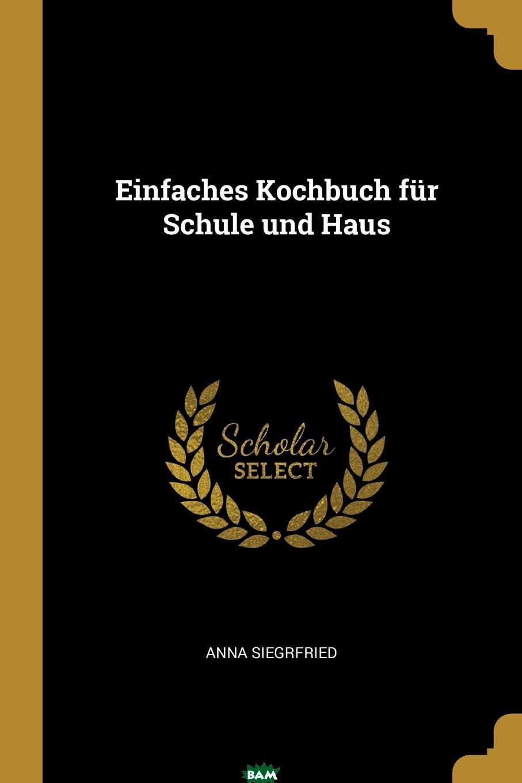 Купить Einfaches Kochbuch fur Schule und Haus, Anna Siegrfried, 9780341547617
