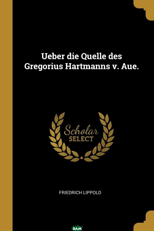 Купить Ueber die Quelle des Gregorius Hartmanns v. Aue., Friedrich Lippold, 9780341613978