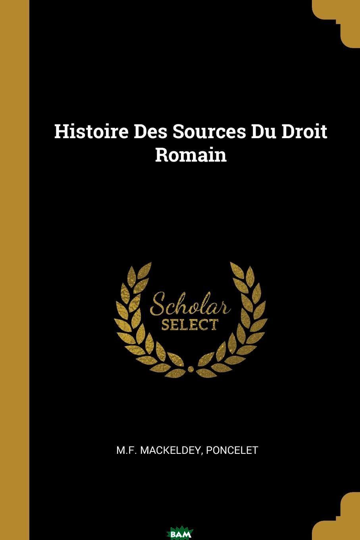 Купить Histoire Des Sources Du Droit Romain, M.F. Mackeldey, Poncelet, 9780341640356