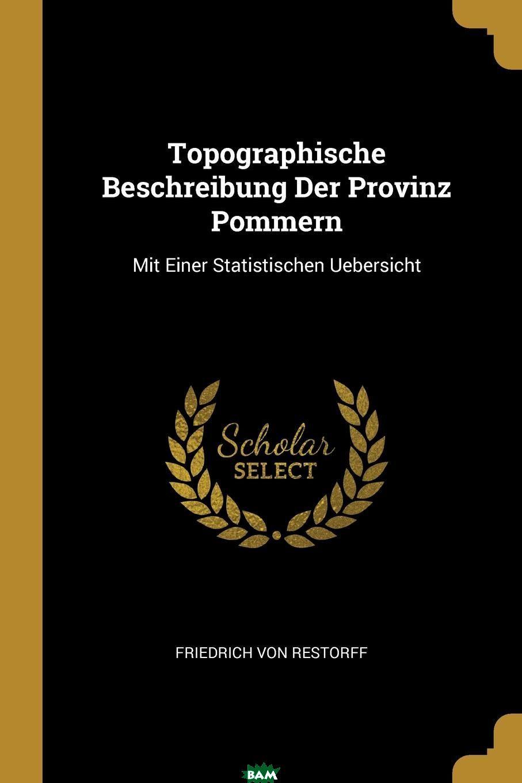 Купить Topographische Beschreibung Der Provinz Pommern. Mit Einer Statistischen Uebersicht, Friedrich von Restorff, 9780341647584