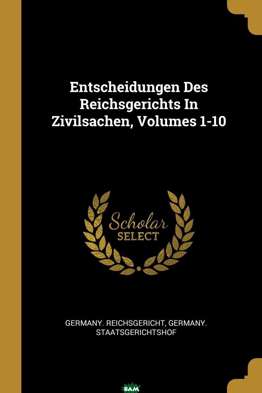 Купить Entscheidungen Des Reichsgerichts In Zivilsachen, Volumes 1-10, Germany. Reichsgericht, Germany. Staatsgerichtshof, 9780341650249