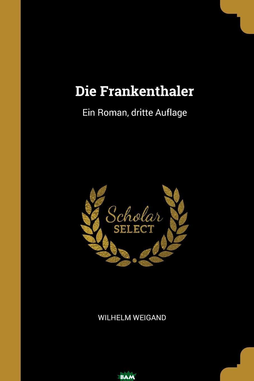 Купить Die Frankenthaler. Ein Roman, dritte Auflage, Wilhelm Weigand, 9780341432463