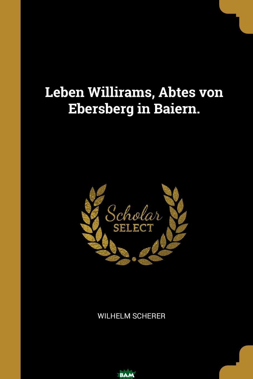 Купить Leben Willirams, Abtes von Ebersberg in Baiern., Wilhelm Scherer, 9780341577478