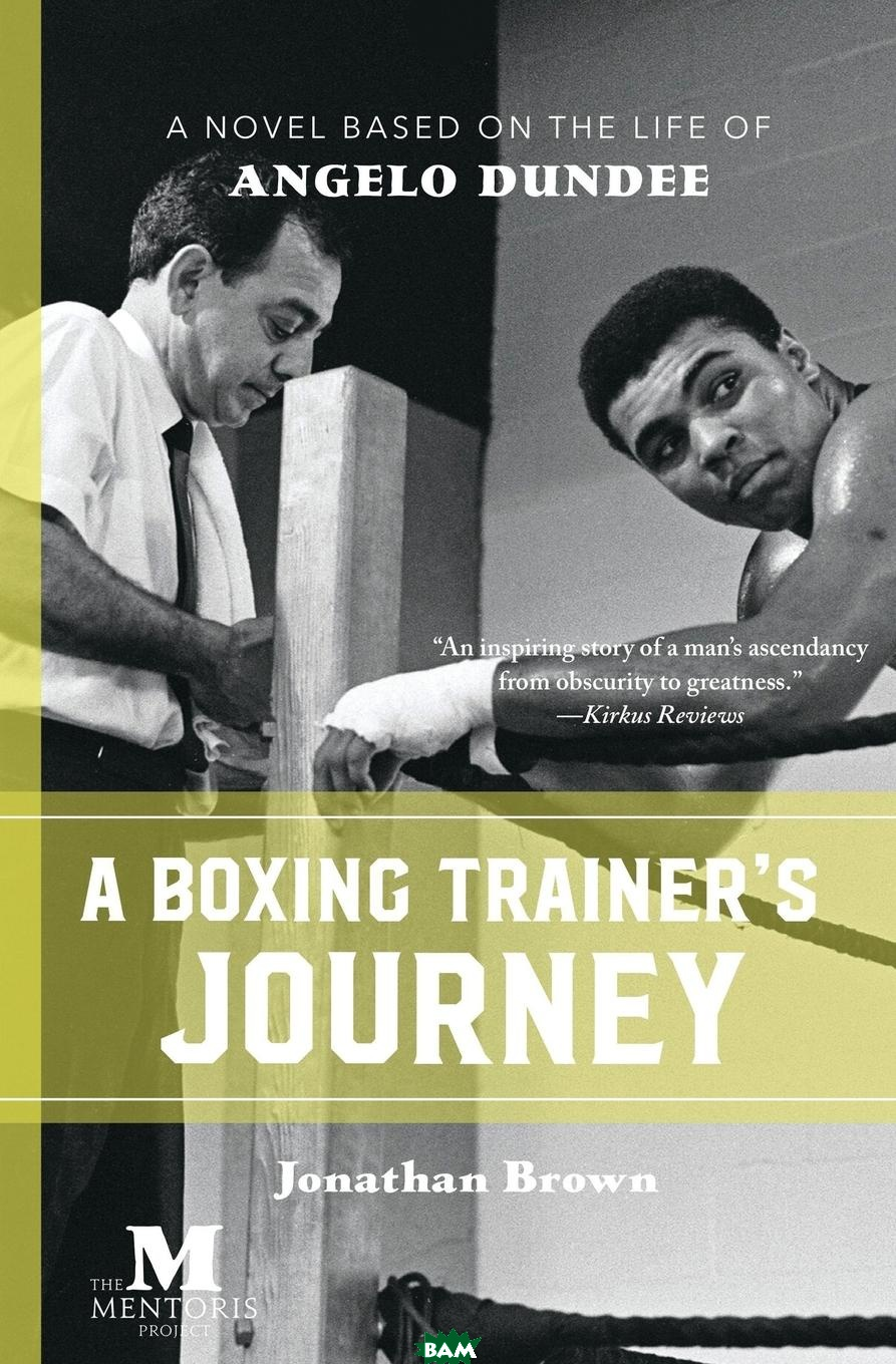 Купить A Boxing Trainer.s Journey. A Novel Based on the Life of Angelo Dundee, Jonathan Brown, 9781947431201