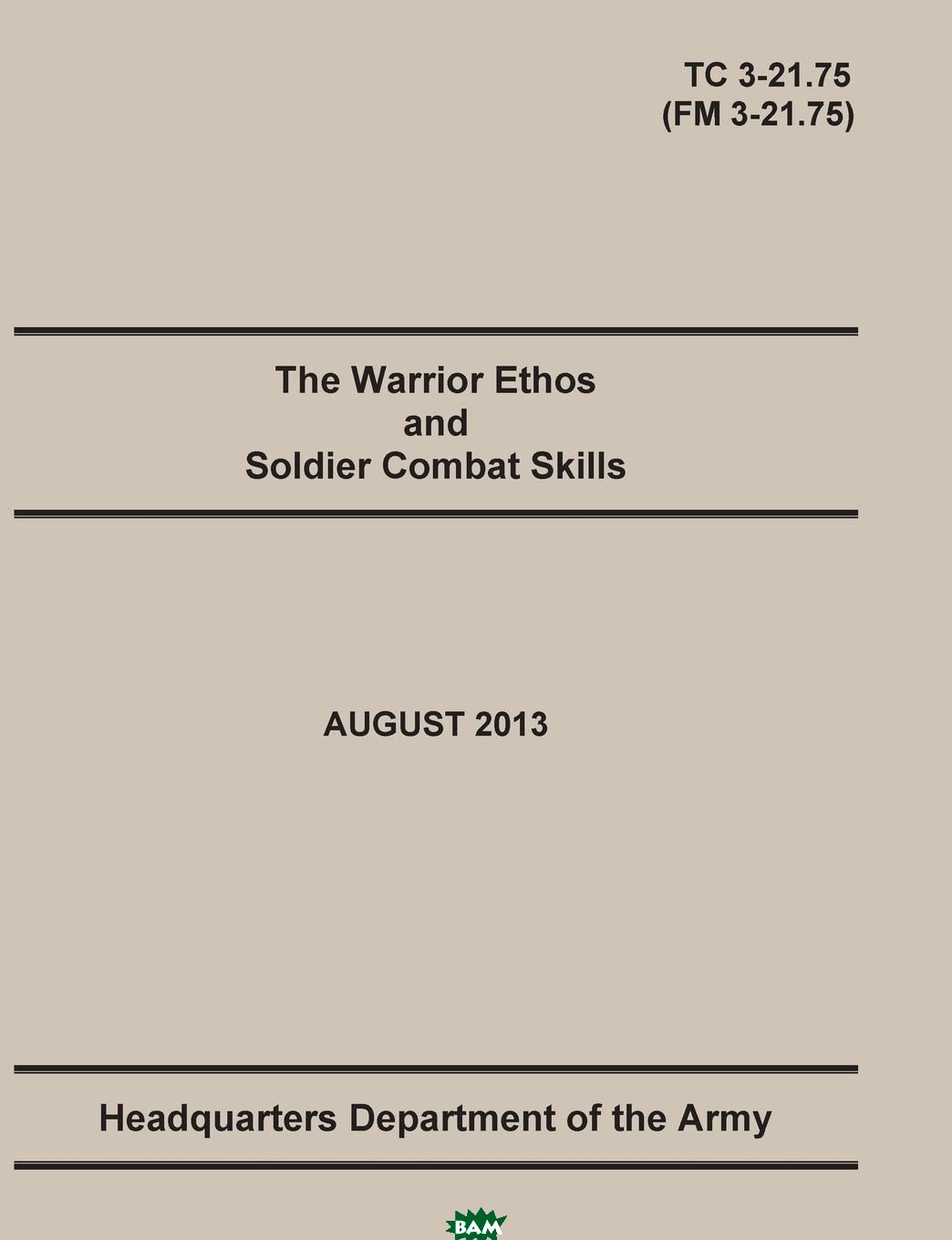 Купить The Warrior Ethos and Soldier Combat Skills. The Official U.S. Army Training Manual. Training Circular TC 3-21.75 (Field Manual FM 3-21.75). August 2013 revision., United States Army, Maneuver Center of Excellence, Department of the Army Headquarters, 9781782665786