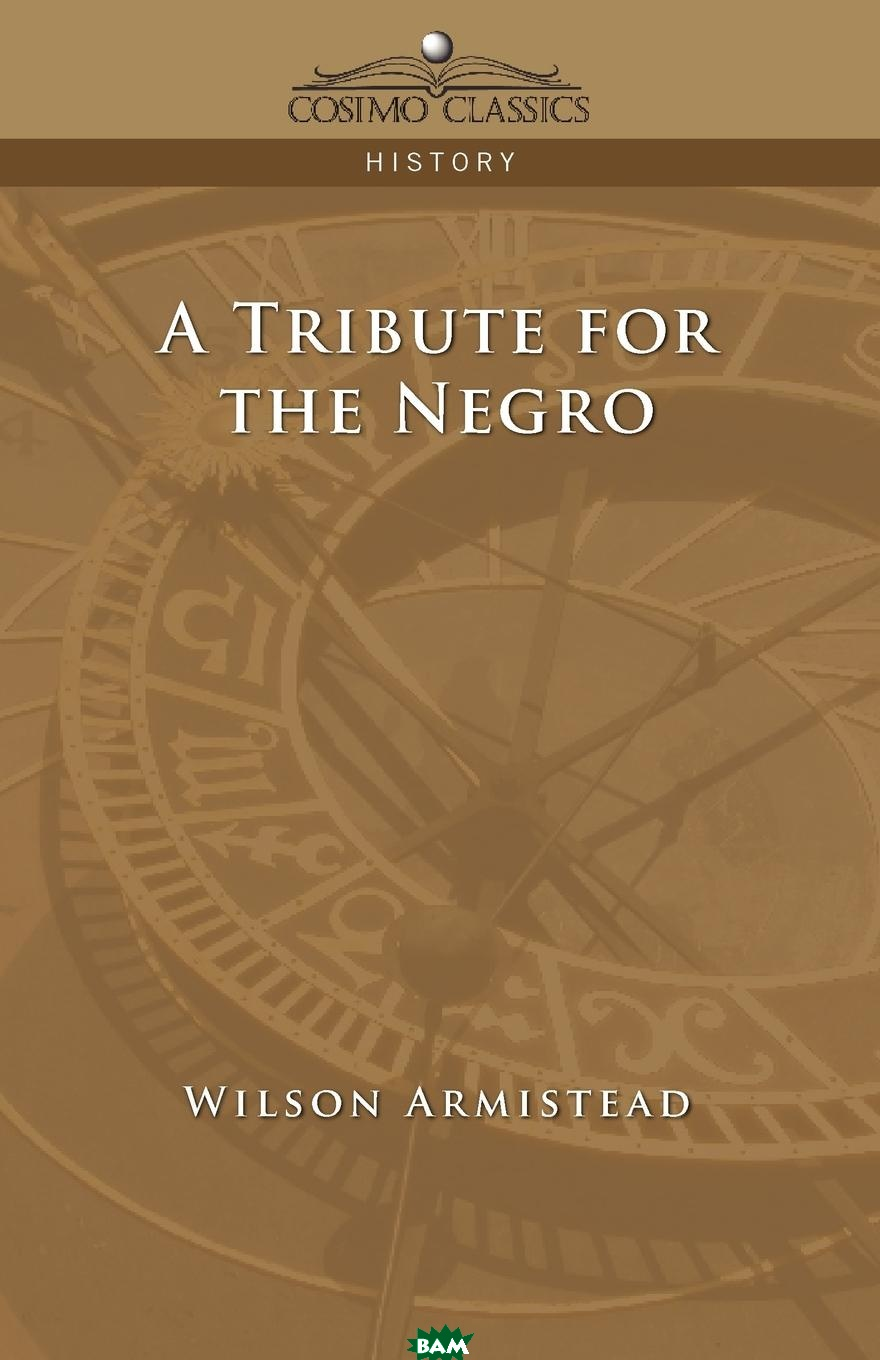 Купить A Tribute for the Negro, Wilson Armistead, 9781596053441
