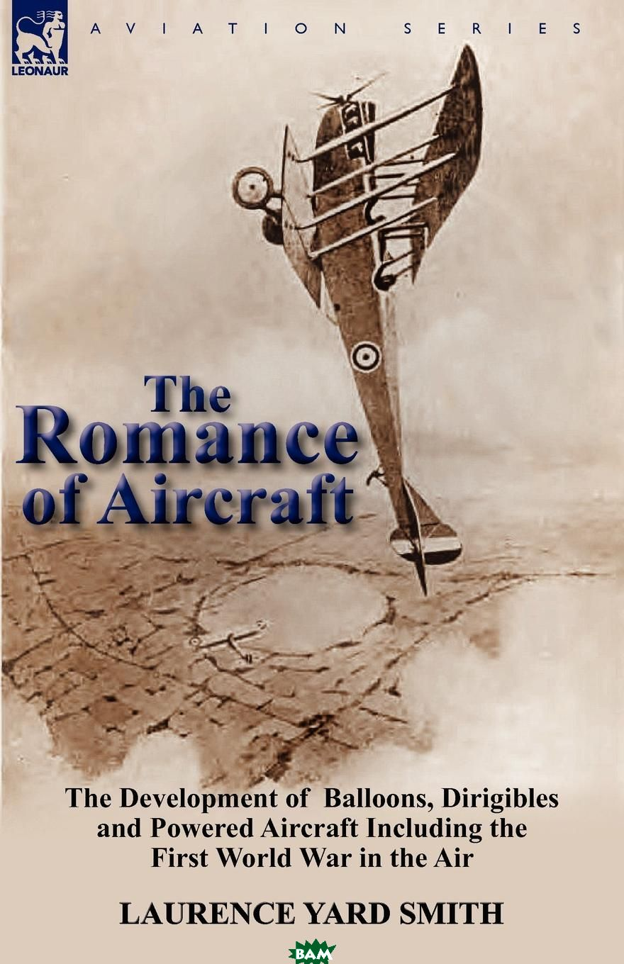 Купить The Romance of Aircraft. The Development of Balloons, Dirigibles and Powered Aircraft Including the First World War in the Air, Laurence Yard Smith, 9780857069931