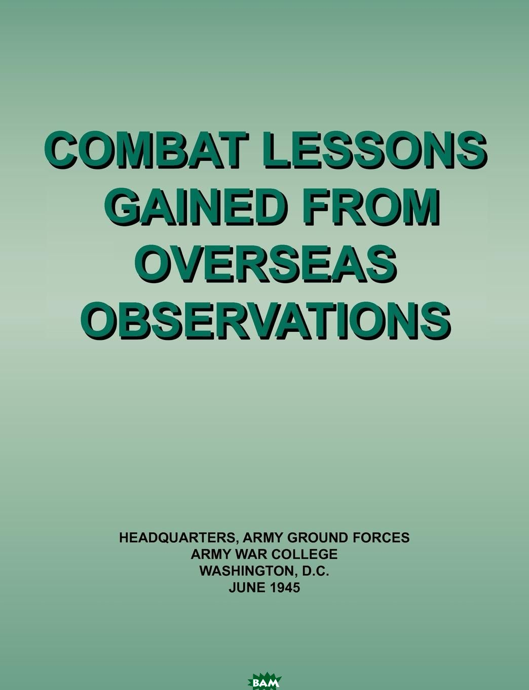 Купить Combat Lessons Gained from Overseas Observation, Army Ground Forces Headquarters, Army War College, 9781780395104