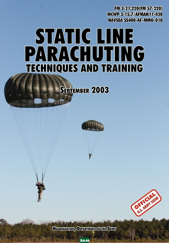 Купить Static Line Parachuting. The Official U.S. Army / U.S. Marines / U.S. Navy Sea Command Field Manual FM 3-21.220(FM 57-220)/ MCWP 3-15.7/AFMAN11-420/ NAVSEA SS400-AF-MMO-010, U.S. Department of the Army, U.S. Marine Corps, U.S. Army Infantry School, 9781780391632