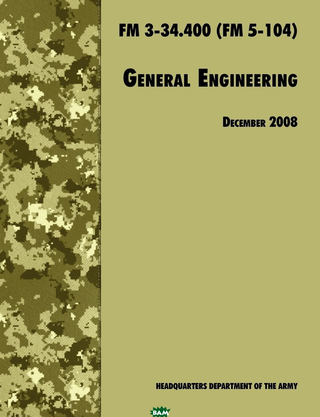 Купить General Engineering. The Official U.S. Army Field Manual FM 3-34.400 (FM 5-104), 2008 revision, U.S. Department of the Army, U.S. Army Engineer School, Training and Doctrine Command, 9781780391670