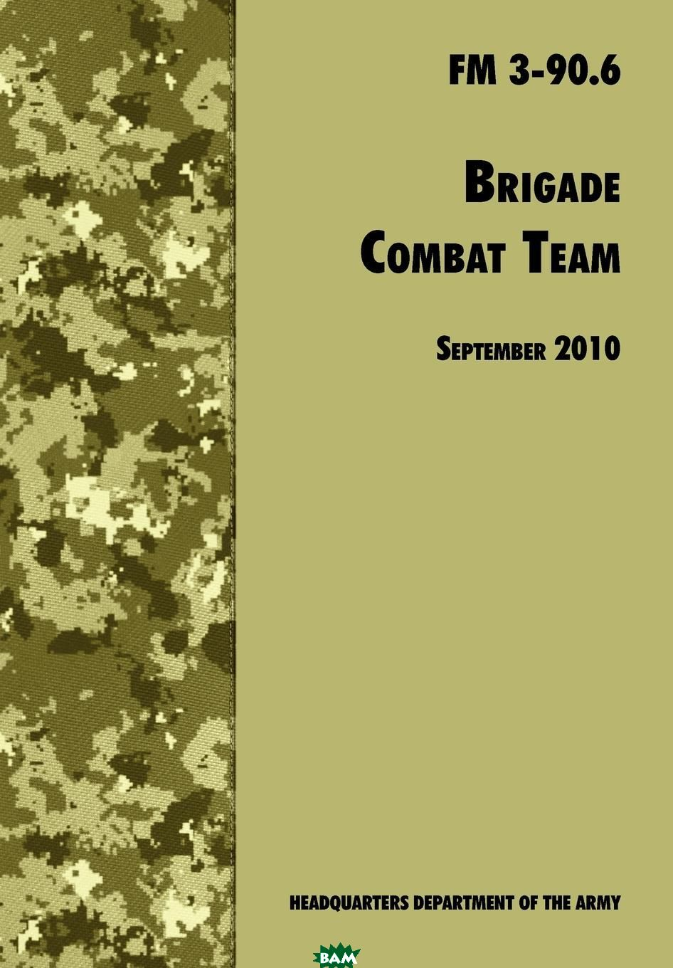 Купить Brigade Combat Team. The Official U.S. Army Field Manual FM 3 90.6 (14 September 2010), U.S. Department of the Army, Army Maneuver Center of Excellence, Army Training and Doctrine Command, 9781780391762