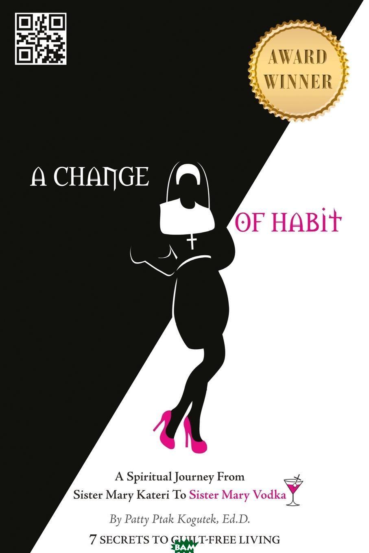 Купить A Change of Habit. A Spiritual Journey From Sister Mary Kateri to Sister Mary Vodka - Revised Edition, Patty Ptak Kogutek Ed.D., 9780996868112