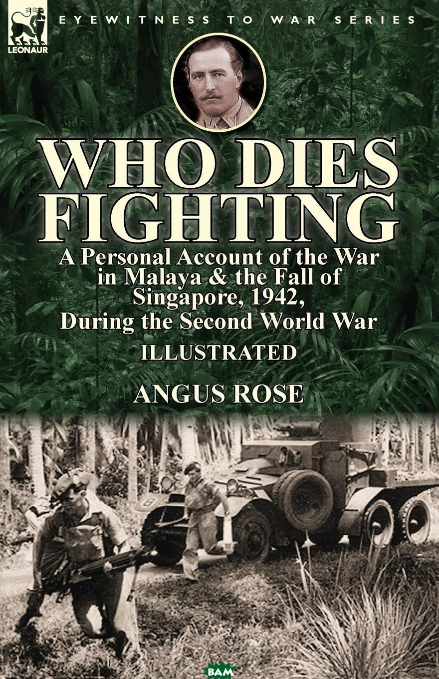 Купить Who Dies Fighting. a Personal Account of the War in Malaya . the Fall of Singapore, 1942, During the Second World War, Angus Rose, 9781782826439