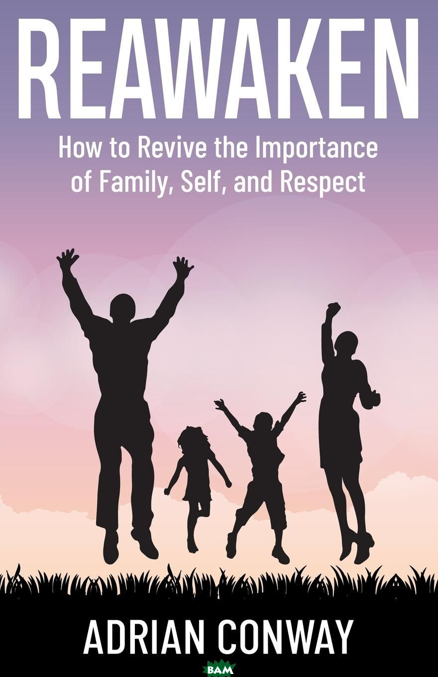 Купить REAWAKEN. How to revive the importance of Family, Self, and Respect, Adrian Conway, 9780999818947