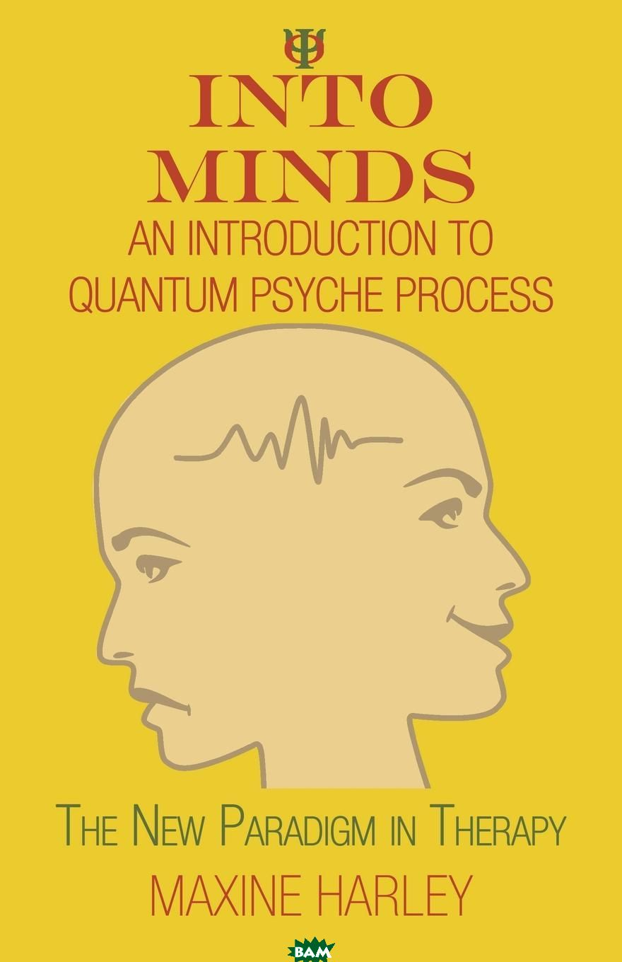 Купить Into Minds-An Introduction to Quantum Psyche Process. The New Paradigm in Therapy, Maxine Harley, 9781452568522
