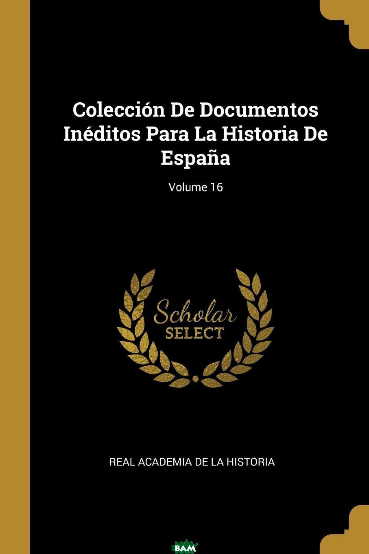 Купить Coleccion De Documentos Ineditos Para La Historia De Espana; Volume 16, Real Academia De La Historia, 9780270361018