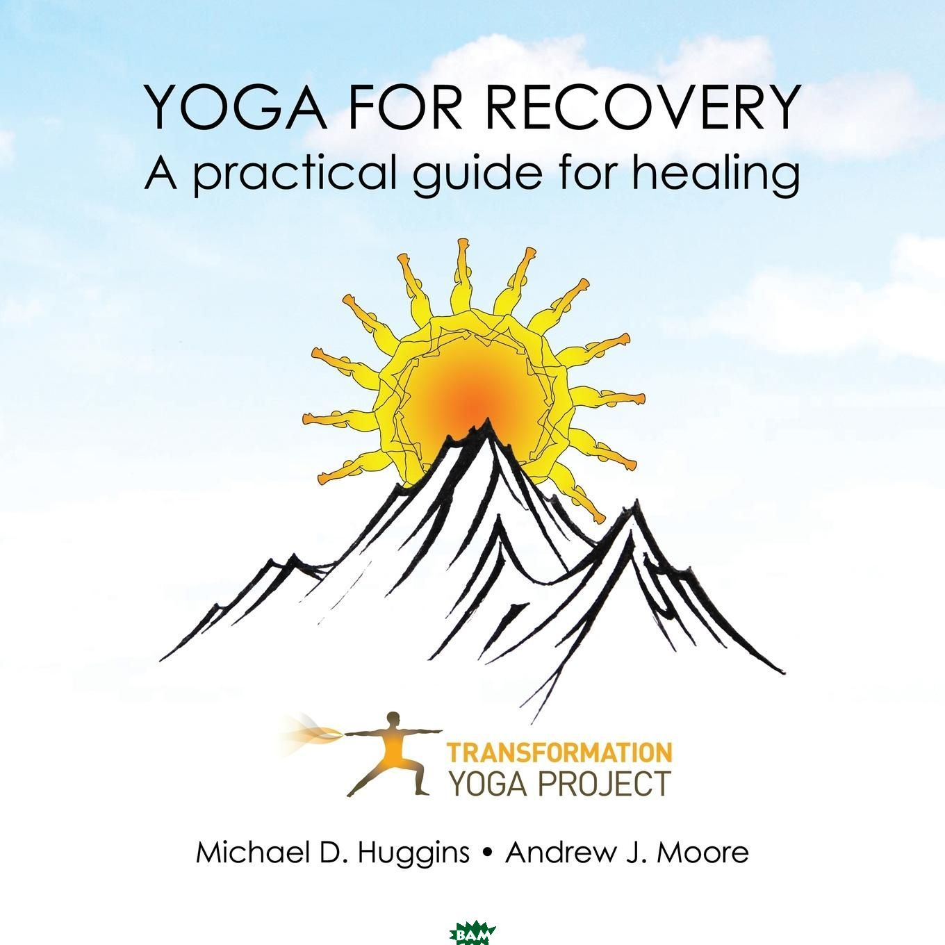 Купить Yoga For Recovery. A practical guide for healing, Transformation Yoga Project, Michael D. Huggins, Andrew J. Moore, 9781946005274