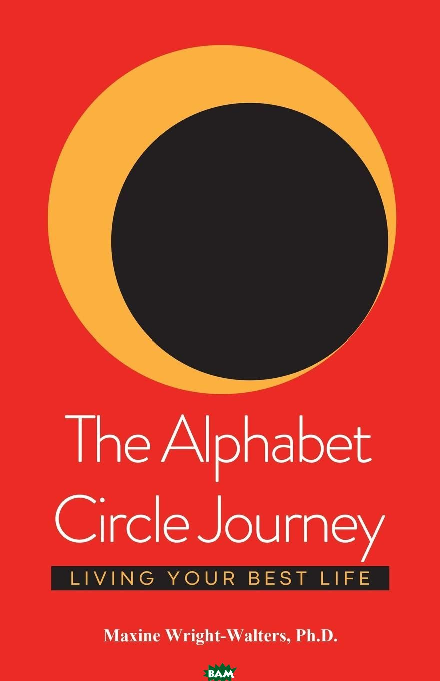 The Alphabet Circle Journey. Living Your Best Life, Maxine Wright-Walters Ph.D., 9781982205805  - купить со скидкой