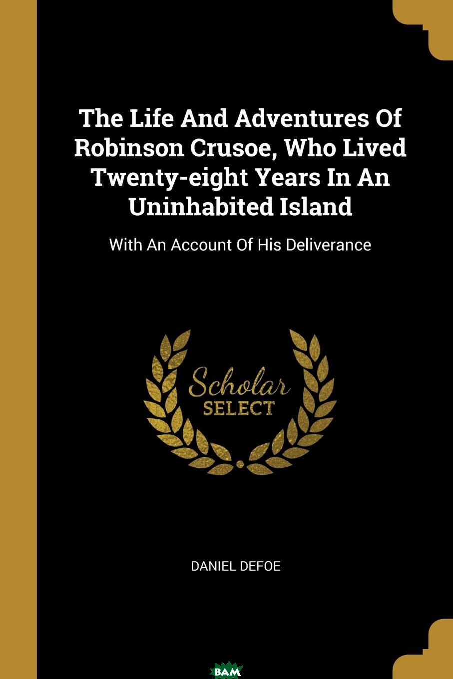 Купить The Life And Adventures Of Robinson Crusoe, Who Lived Twenty-eight Years In An Uninhabited Island. With An Account Of His Deliverance, Daniel Defoe, 9781011151233