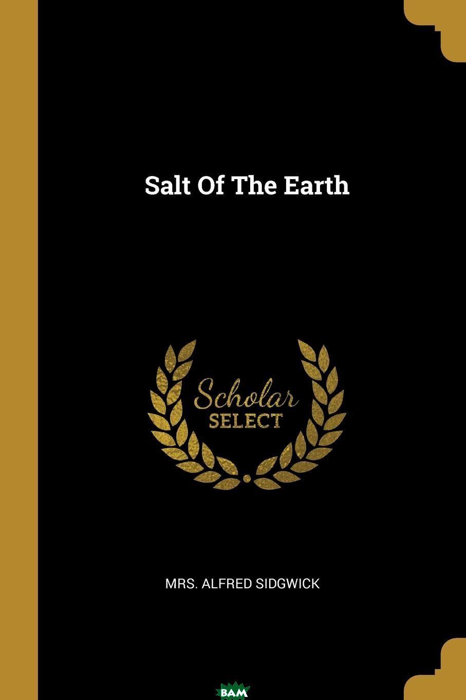 Купить Salt Of The Earth, Mrs. Alfred Sidgwick, 9781011066131