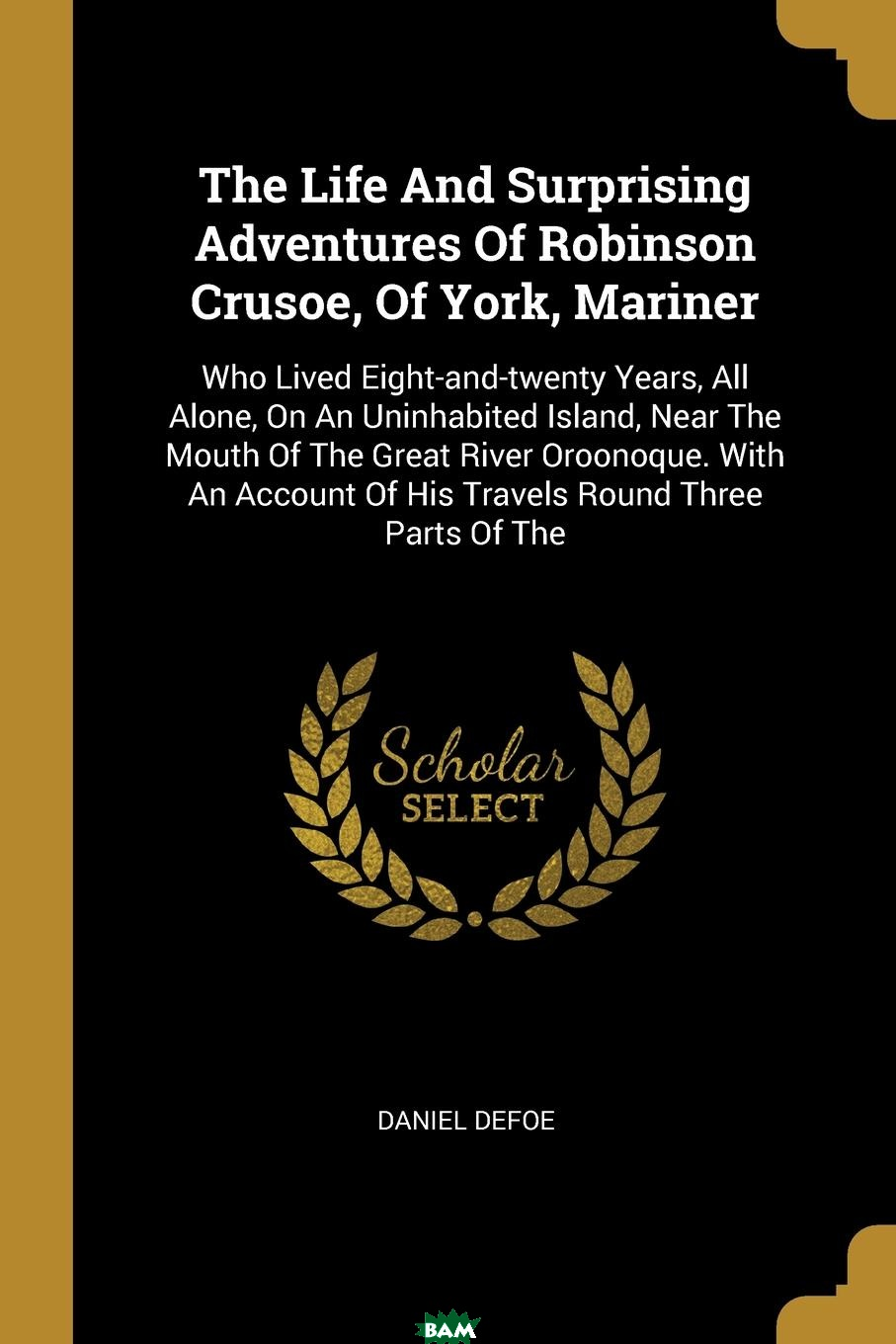 Купить The Life And Surprising Adventures Of Robinson Crusoe, Of York, Mariner. Who Lived Eight-and-twenty Years, All Alone, On An Uninhabited Island, Near The Mouth Of The Great River Oroonoque. With An Ac, Daniel Defoe, 9781011105915