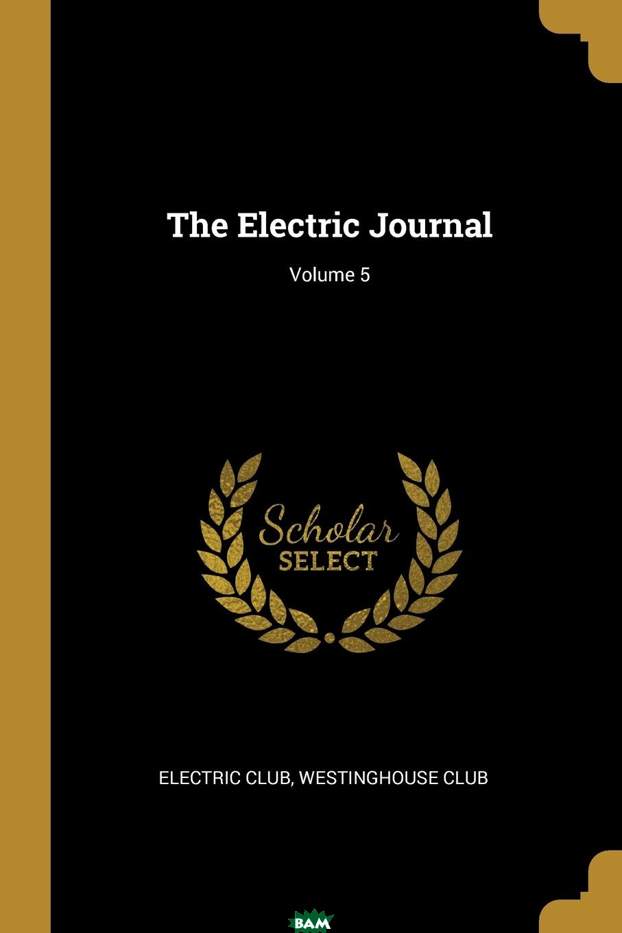 Купить The Electric Journal; Volume 5, Electric Club, Westinghouse Club, 9781011435289