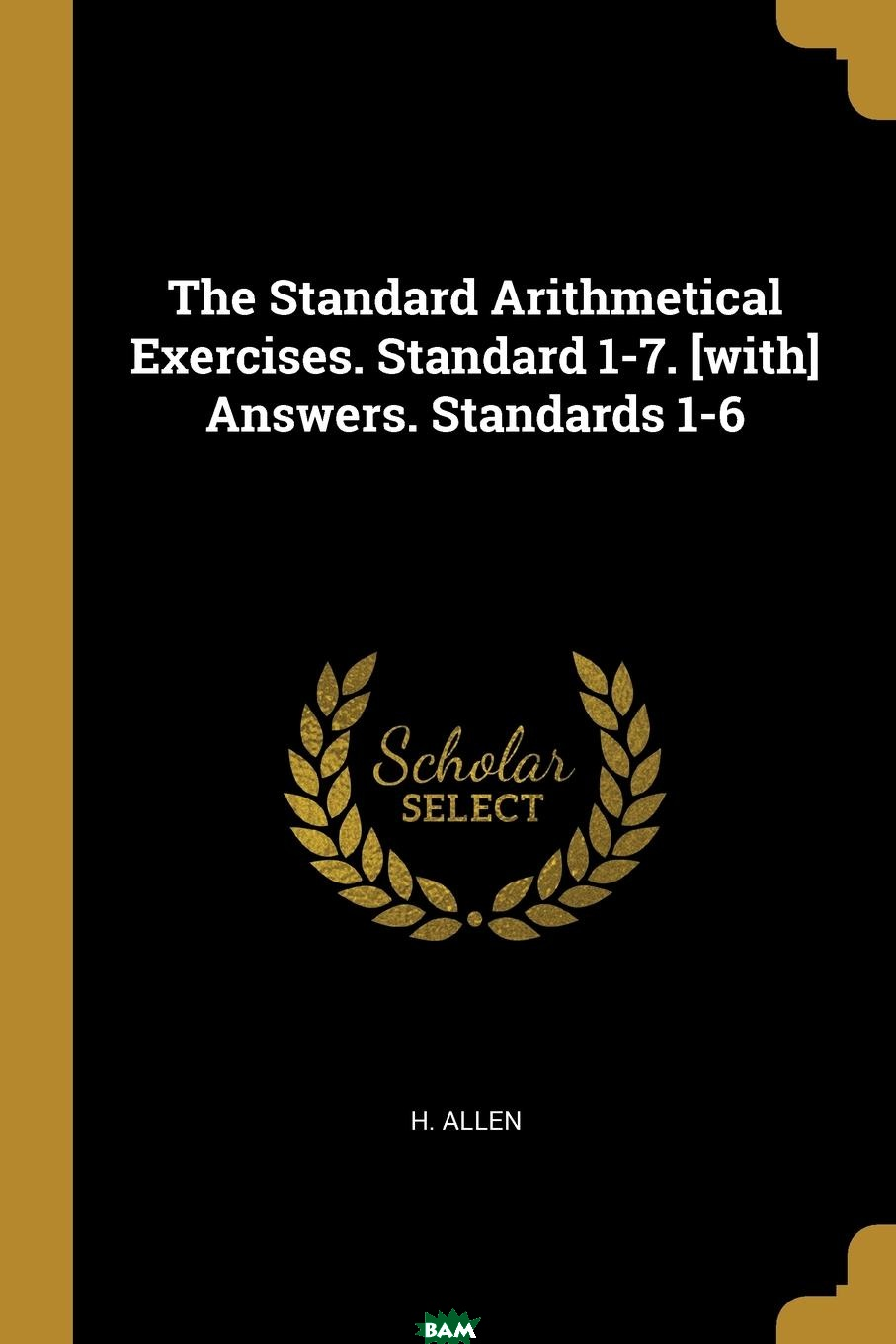 Купить The Standard Arithmetical Exercises. Standard 1-7. .with. Answers. Standards 1-6, H. Allen, 9781011138050