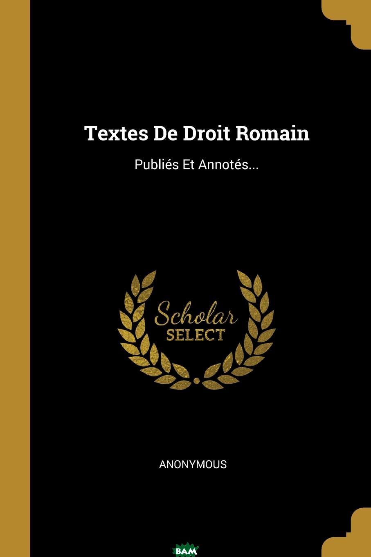 Купить Textes De Droit Romain. Publies Et Annotes..., M. l`abbe Trochon, 9781011156733