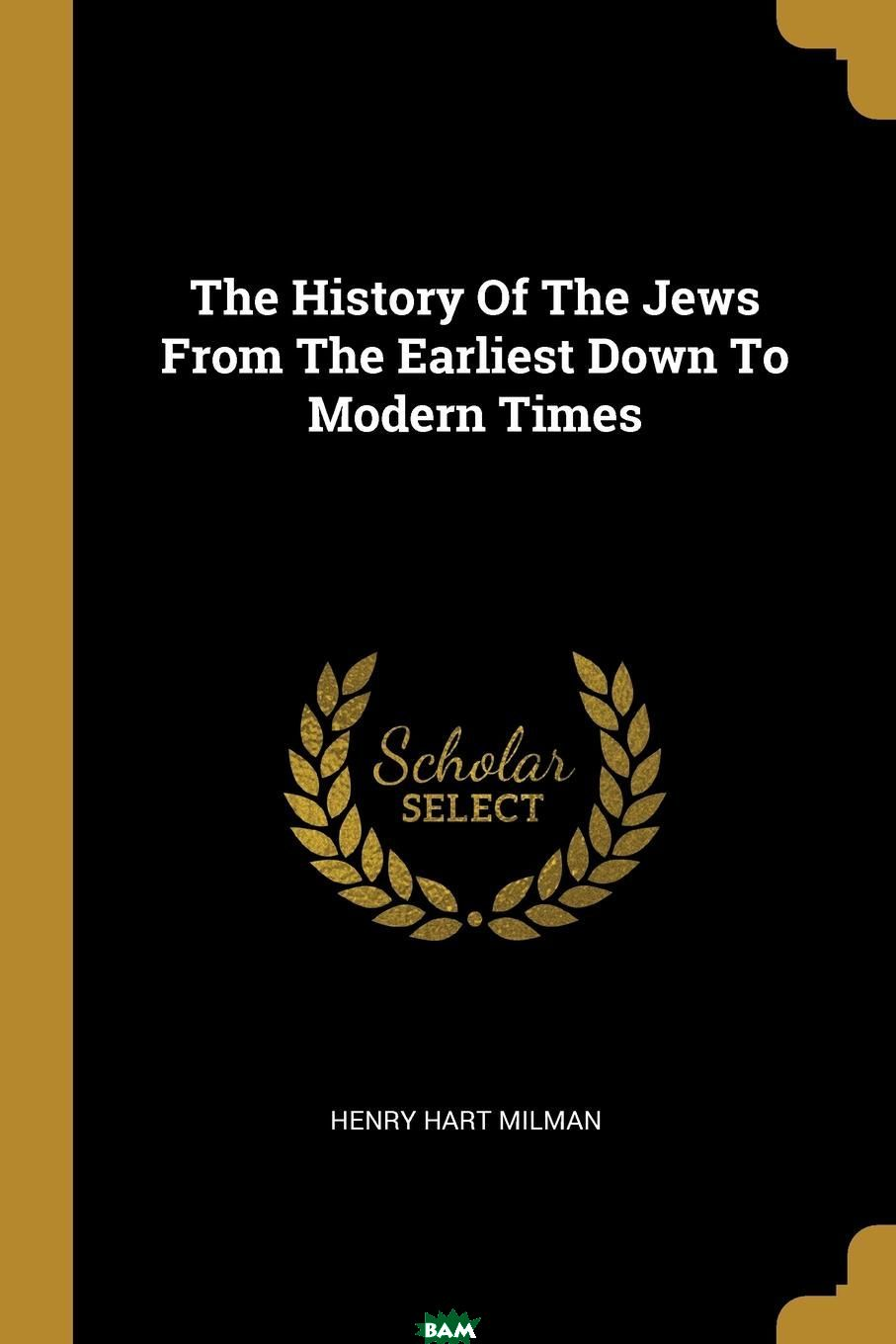 Купить The History Of The Jews From The Earliest Down To Modern Times, Henry Hart MILMAN, 9781011159338