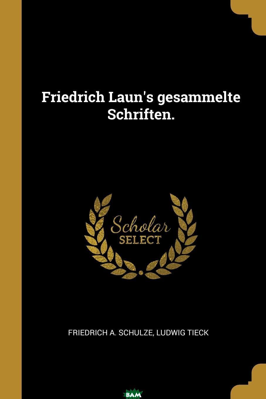 Купить Friedrich Laun.s gesammelte Schriften., Friedrich A. Schulze, Ludwig Tieck, 9781011193721