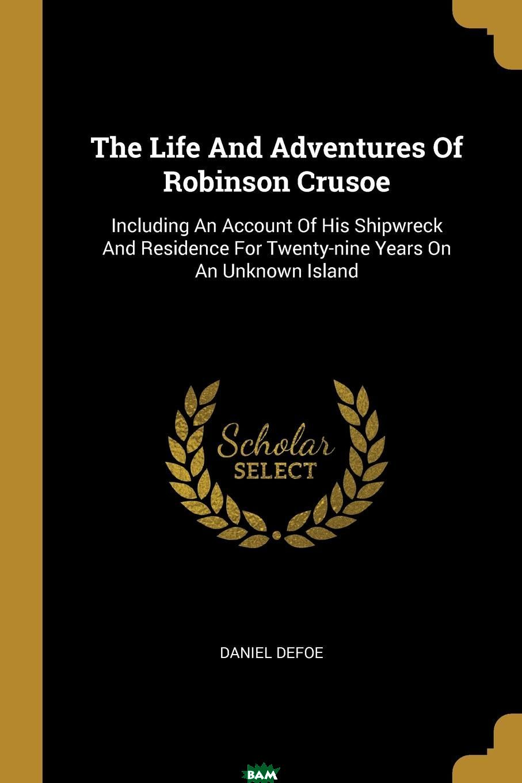 Купить The Life And Adventures Of Robinson Crusoe. Including An Account Of His Shipwreck And Residence For Twenty-nine Years On An Unknown Island, Daniel Defoe, 9781011129751