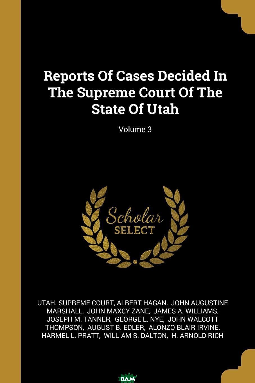 Купить Reports Of Cases Decided In The Supreme Court Of The State Of Utah; Volume 3, Utah. Supreme Court, Albert Hagan, 9781011130498
