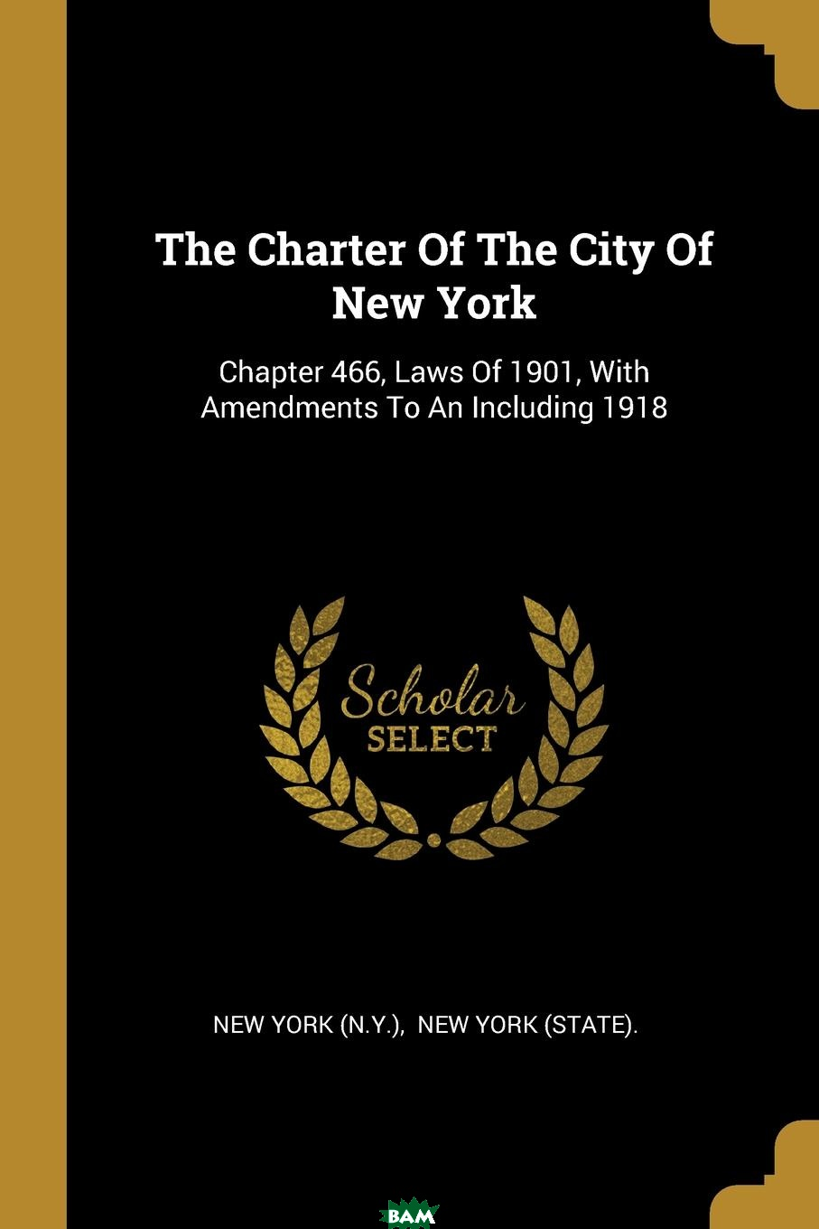 Купить The Charter Of The City Of New York. Chapter 466, Laws Of 1901, With Amendments To An Including 1918, New York (N.Y.), 9781011624935