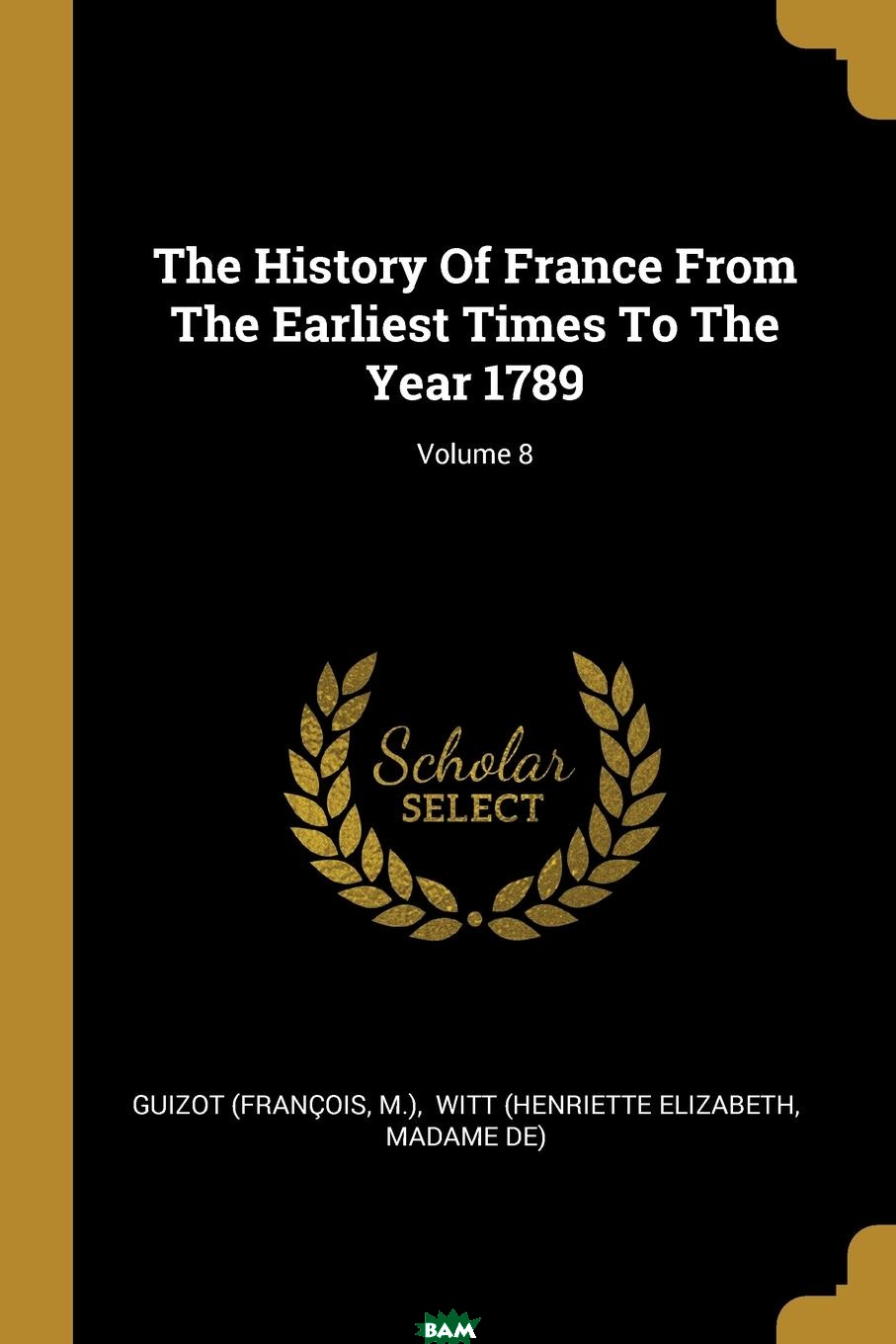 Купить The History Of France From The Earliest Times To The Year 1789; Volume 8, Guizot (Francois, M.), 9781011348176