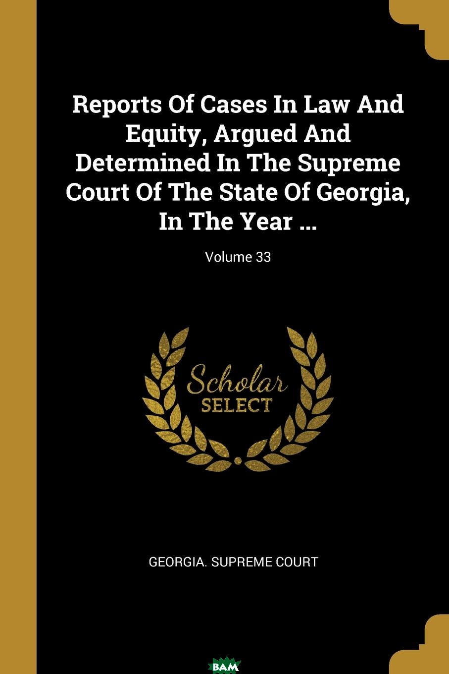 Купить Reports Of Cases In Law And Equity, Argued And Determined In The Supreme Court Of The State Of Georgia, In The Year ...; Volume 33, Georgia. Supreme Court, 9781011273522