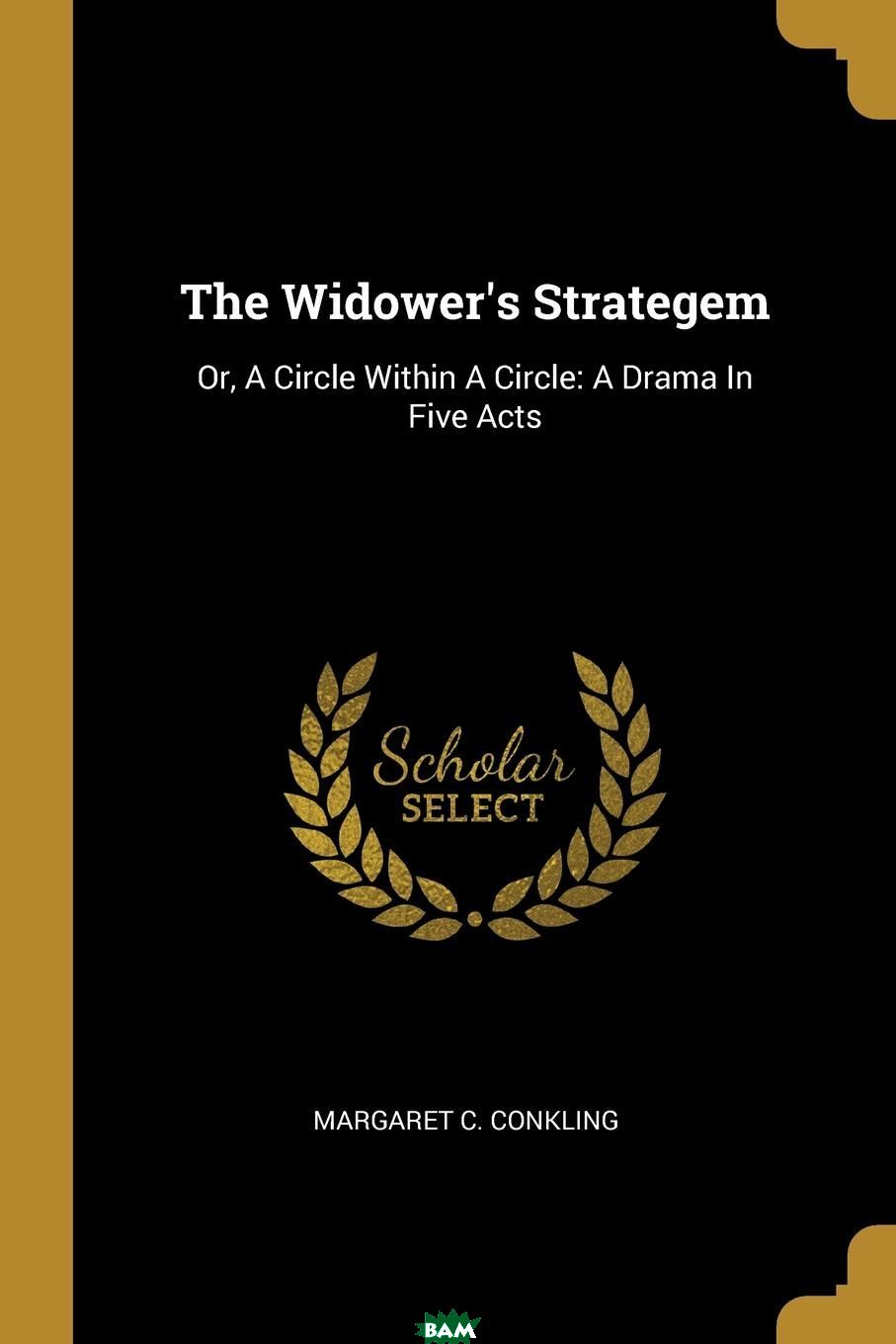 The Widower.s Strategem. Or, A Circle Within A Circle: A Drama In Five Acts, Margaret C. Conkling, 9781011291908  - купить со скидкой