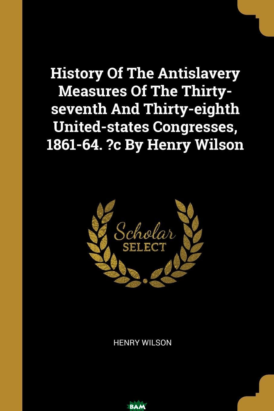 Купить History Of The Antislavery Measures Of The Thirty-seventh And Thirty-eighth United-states Congresses, 1861-64. .c By Henry Wilson, 9781011231461