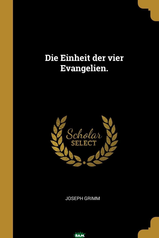 Купить Die Einheit der vier Evangelien., Joseph Grimm, 9781011187980