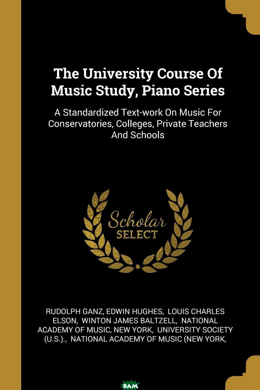 Купить The University Course Of Music Study, Piano Series. A Standardized Text-work On Music For Conservatories, Colleges, Private Teachers And Schools, Rudolph Ganz, Edwin Hughes, 9781011208586