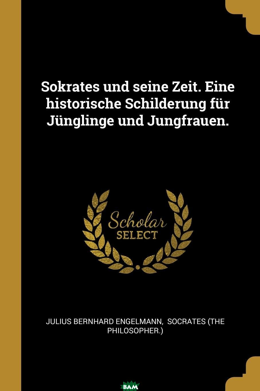 Купить Sokrates und seine Zeit. Eine historische Schilderung fur Junglinge und Jungfrauen., Julius Bernhard Engelmann, 9781011068531
