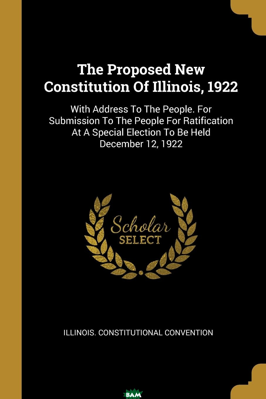 Купить The Proposed New Constitution Of Illinois, 1922. With Address To The People. For Submission To The People For Ratification At A Special Election To Be Held December 12, 1922, Illinois. Constitutional Convention, 9781011098637