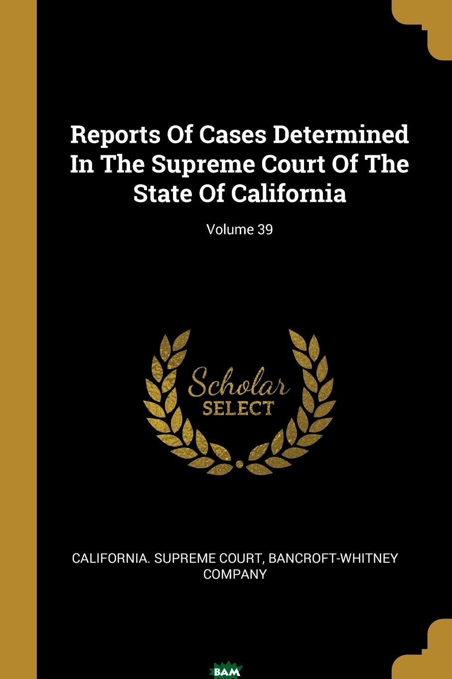 Купить Reports Of Cases Determined In The Supreme Court Of The State Of California; Volume 39, California. Supreme Court, Bancroft-Whitney Company, 9781011310500