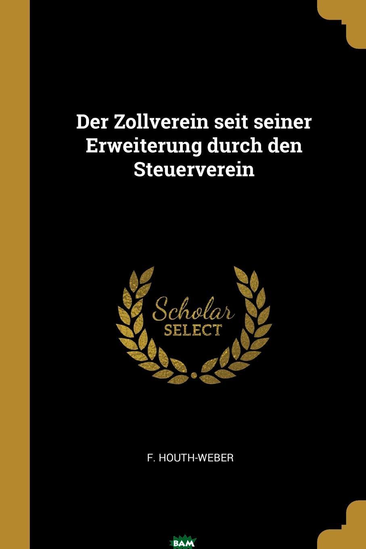 Купить Der Zollverein seit seiner Erweiterung durch den Steuerverein, F. Houth-Weber, 9781011427109