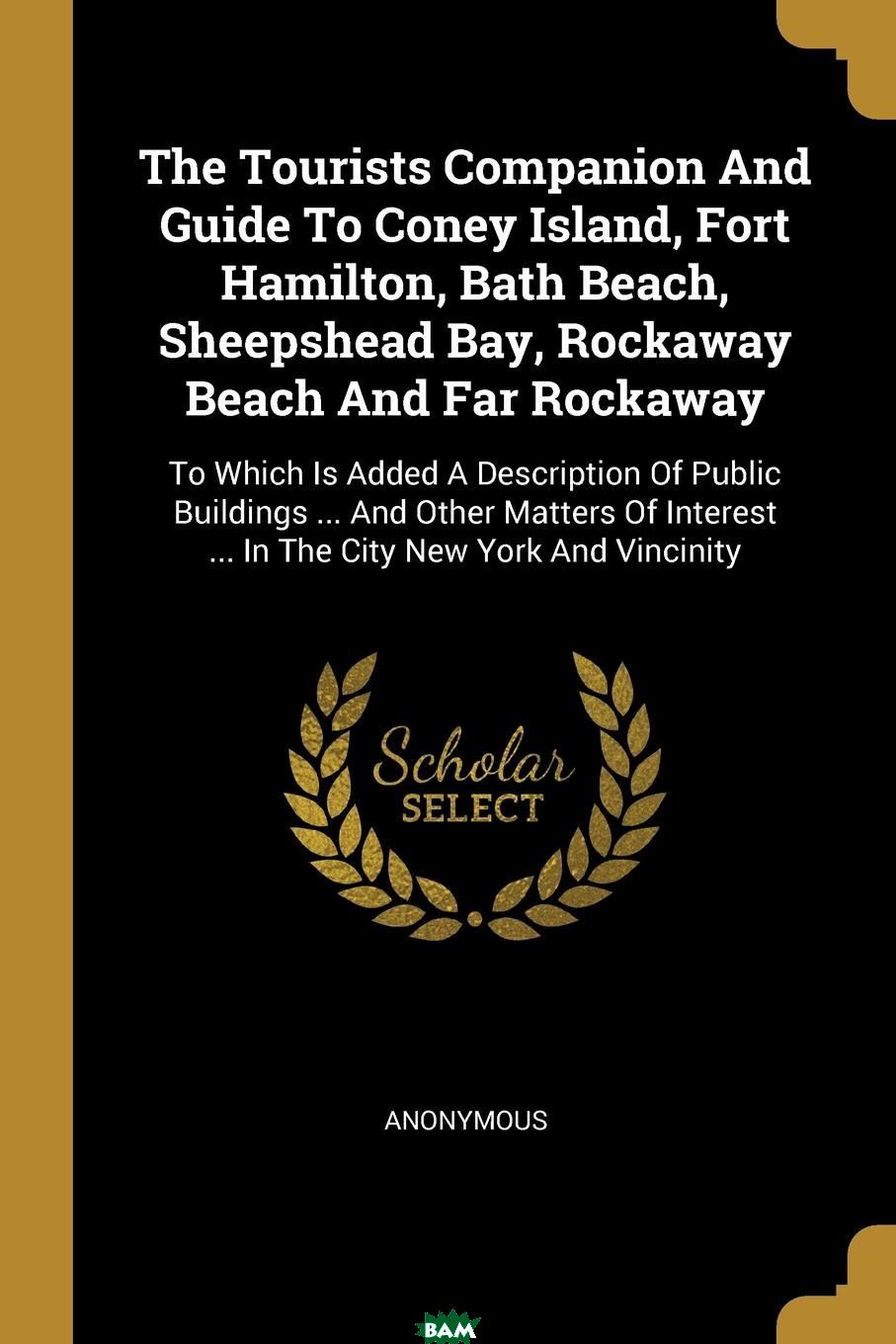 Купить The Tourists Companion And Guide To Coney Island, Fort Hamilton, Bath Beach, Sheepshead Bay, Rockaway Beach And Far Rockaway. To Which Is Added A Description Of Public Buildings ... And Other Matters, M. l`abbe Trochon, 9781011602230