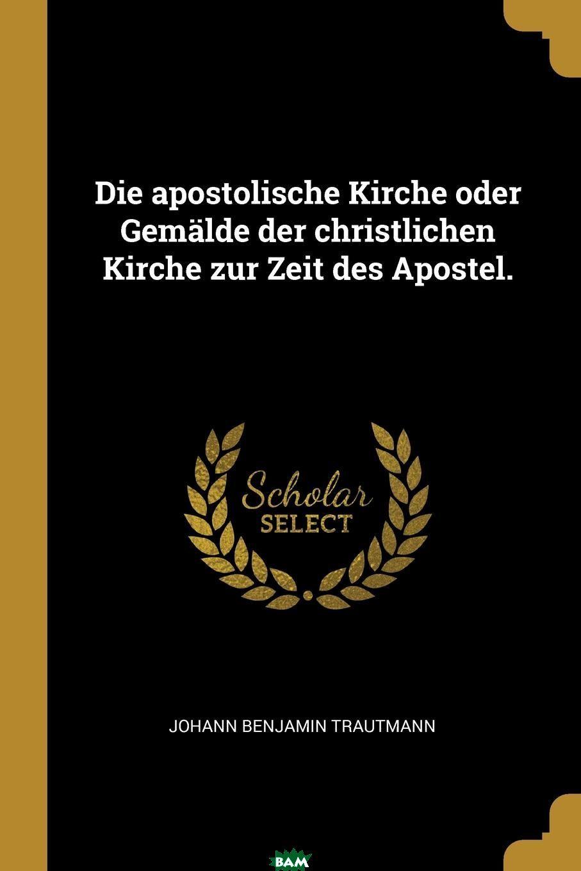 Купить Die apostolische Kirche oder Gemalde der christlichen Kirche zur Zeit des Apostel., Johann Benjamin Trautmann, 9781011367511